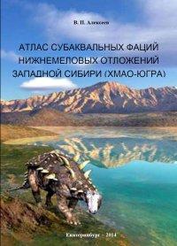 Атлас субаквальных фаций нижнемеловых отложений Западной Сибири (ХМАО-Югра)